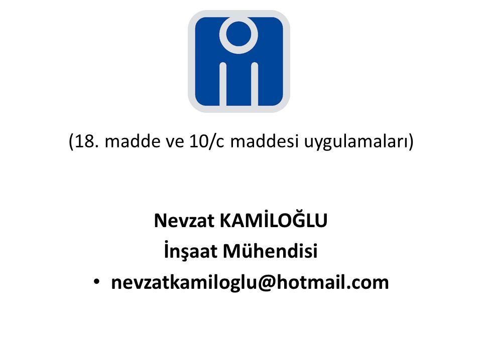 (18. madde ve 10/c maddesi uygulamaları) Nevzat KAMİLOĞLU İnşaat Mühendisi nevzatkamiloglu@hotmail.com