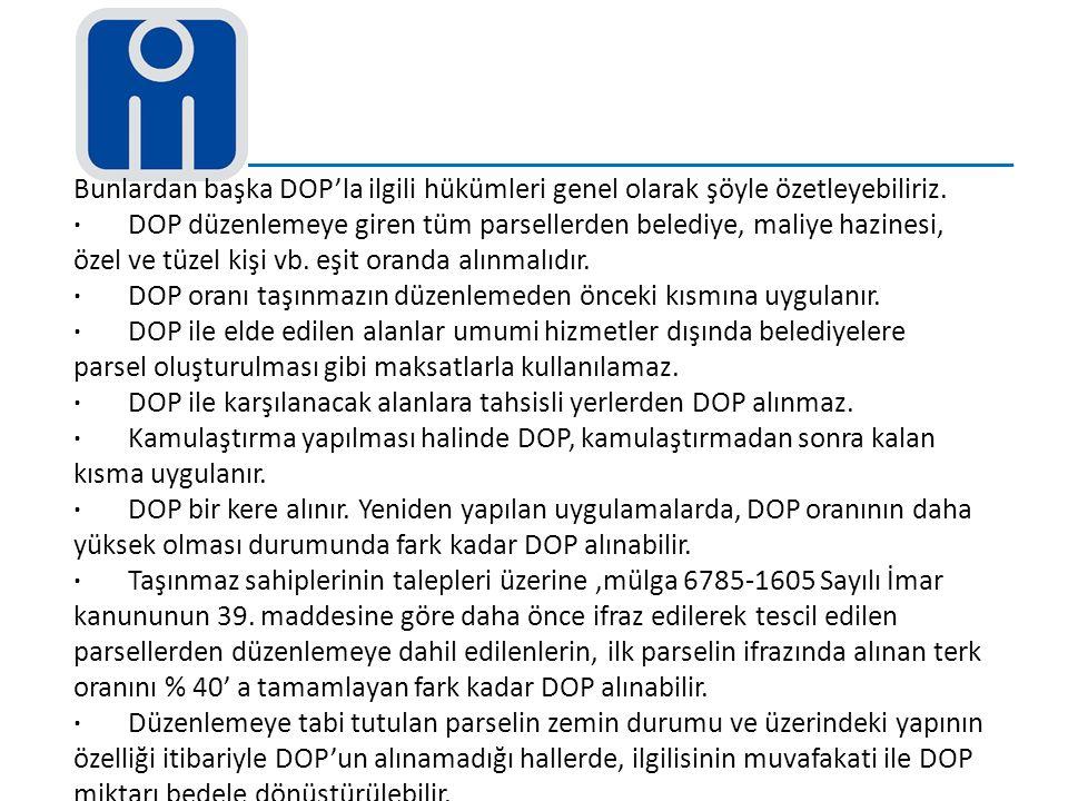 Bunlardan başka DOP'la ilgili hükümleri genel olarak şöyle özetleyebiliriz. · DOP düzenlemeye giren tüm parsellerden belediye, maliye hazinesi, özel v