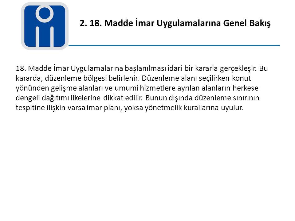2. 18. Madde İmar Uygulamalarına Genel Bakış 18. Madde İmar Uygulamalarına başlanılması idari bir kararla gerçekleşir. Bu kararda, düzenleme bölgesi b