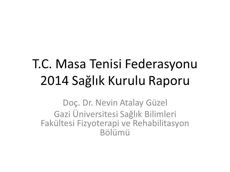T.C. Masa Tenisi Federasyonu 2014 Sağlık Kurulu Raporu Doç. Dr. Nevin Atalay Güzel Gazi Üniversitesi Sağlık Bilimleri Fakültesi Fizyoterapi ve Rehabil