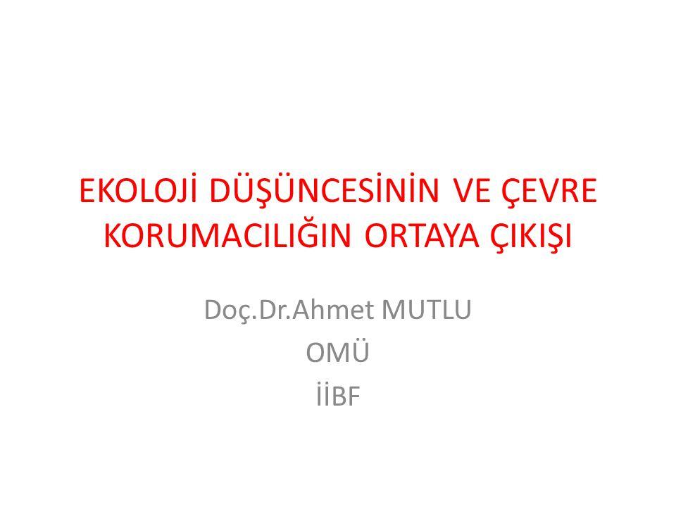 EKOLOJİ DÜŞÜNCESİNİN VE ÇEVRE KORUMACILIĞIN ORTAYA ÇIKIŞI Doç.Dr.Ahmet MUTLU OMÜ İİBF