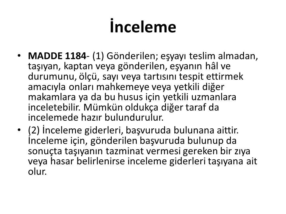 İnceleme MADDE 1184- (1) Gönderilen; eşyayı teslim almadan, taşıyan, kaptan veya gönderilen, eşyanın hâl ve durumunu, ölçü, sayı veya tartısını tespit ettirmek amacıyla onları mahkemeye veya yetkili diğer makamlara ya da bu husus için yetkili uzmanlara inceletebilir.