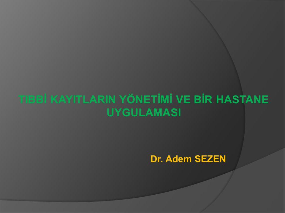 TIBBİ KAYITLARIN YÖNETİMİ VE BİR HASTANE UYGULAMASI Dr. Adem SEZEN