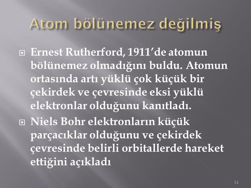  Ernest Rutherford, 1911'de atomun bölünemez olmadığını buldu. Atomun ortasında artı yüklü çok küçük bir çekirdek ve çevresinde eksi yüklü elektronla