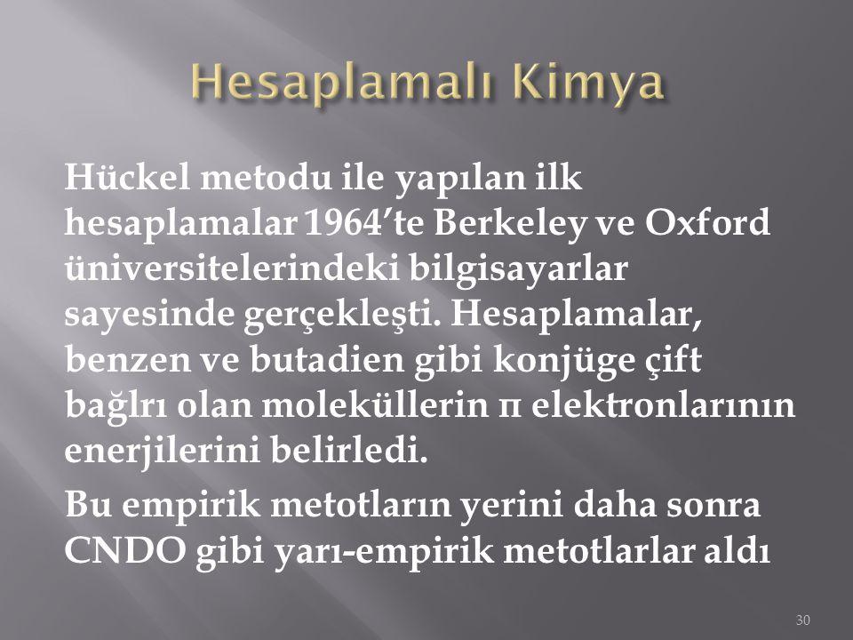 Hückel metodu ile yapılan ilk hesaplamalar 1964'te Berkeley ve Oxford üniversitelerindeki bilgisayarlar sayesinde gerçekleşti. Hesaplamalar, benzen ve