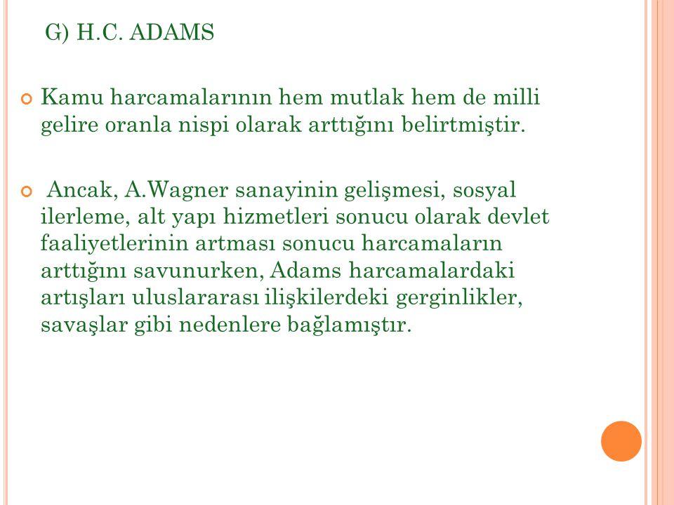 G) H.C. ADAMS Kamu harcamalarının hem mutlak hem de milli gelire oranla nispi olarak arttığını belirtmiştir. Ancak, A.Wagner sanayinin gelişmesi, sosy