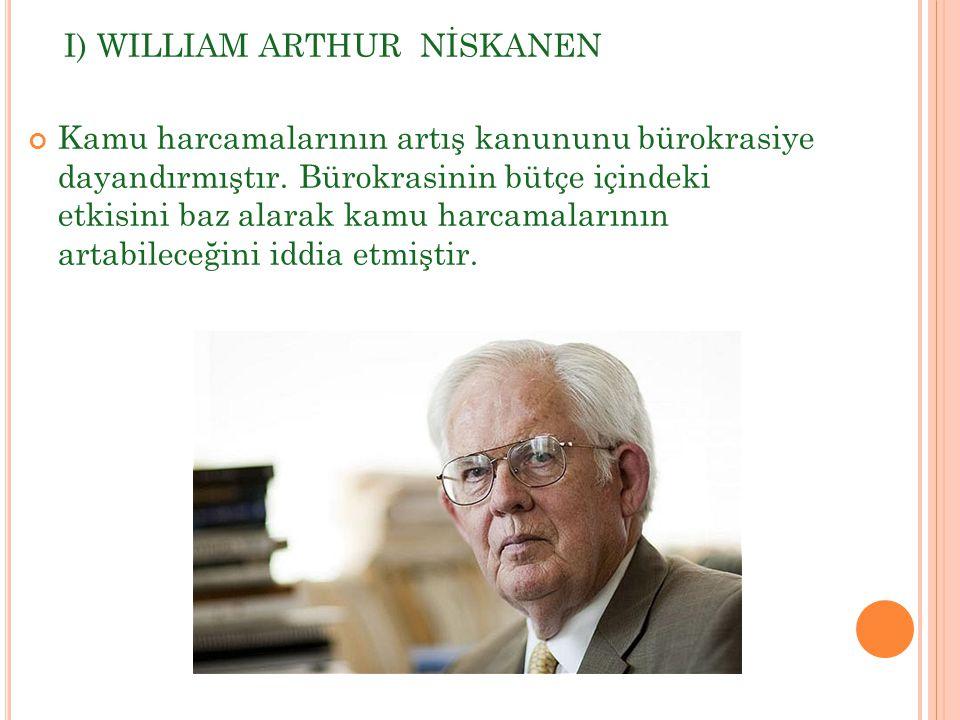 I) WILLIAM ARTHUR NİSKANEN Kamu harcamalarının artış kanununu bürokrasiye dayandırmıştır. Bürokrasinin bütçe içindeki etkisini baz alarak kamu harcama