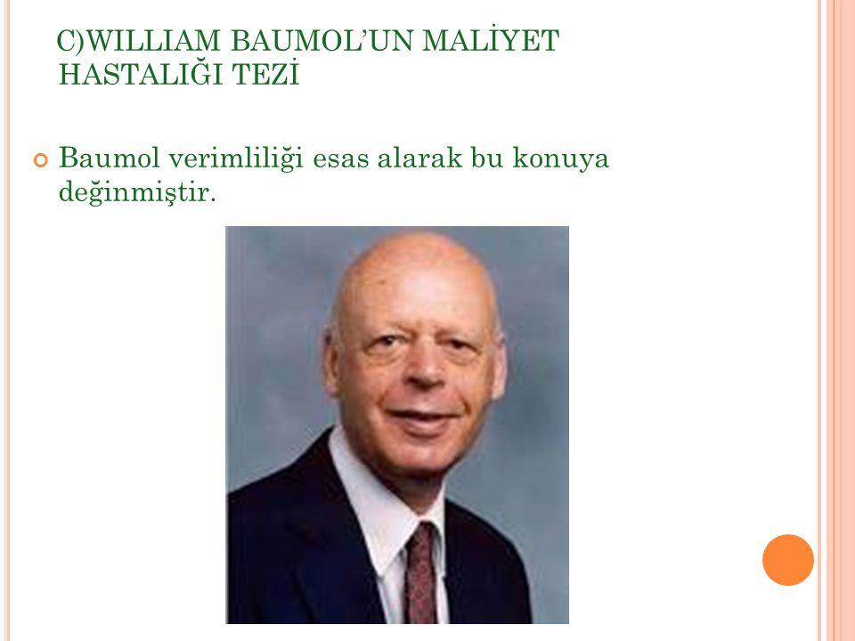 C)WILLIAM BAUMOL'UN MALİYET HASTALIĞI TEZİ Baumol verimliliği esas alarak bu konuya değinmiştir.