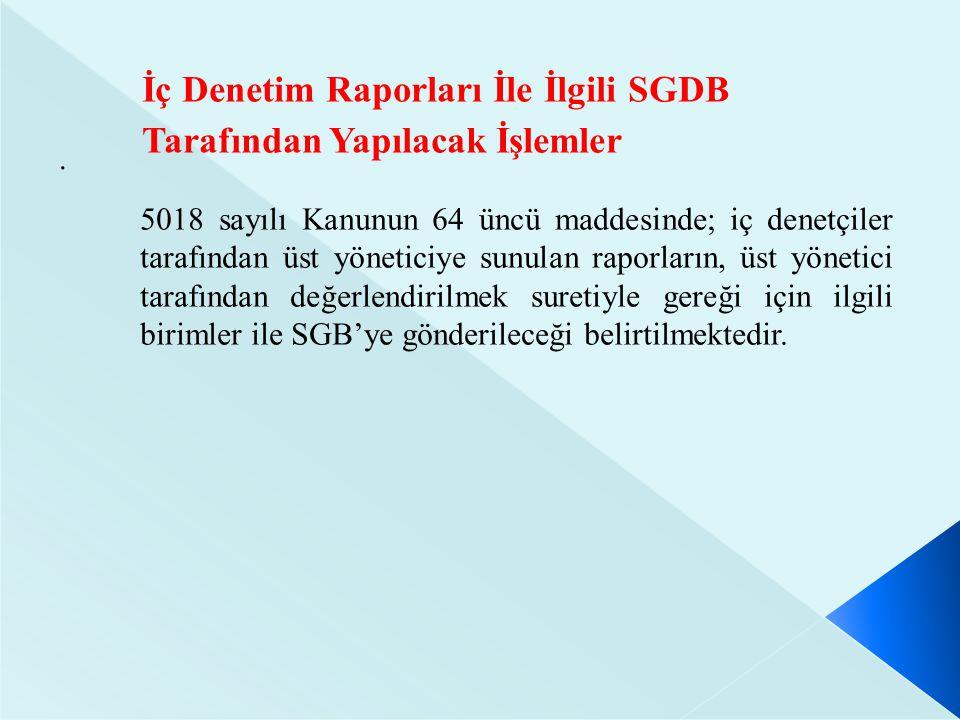 . İç Denetim Raporları İle İlgili SGDB Tarafından Yapılacak İşlemler 5018 sayılı Kanunun 64 üncü maddesinde; iç denetçiler tarafından üst yöneticiye sunulan raporların, üst yönetici tarafından değerlendirilmek suretiyle gereği için ilgili birimler ile SGB'ye gönderileceği belirtilmektedir.