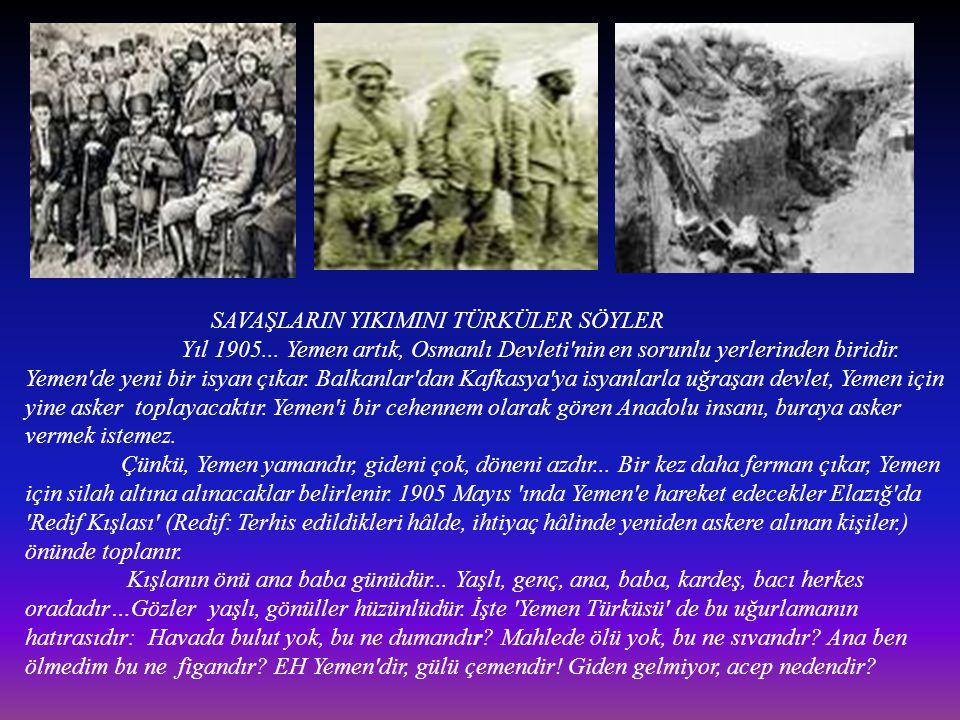 SAVAŞLARIN YIKIMINI TÜRKÜLER SÖYLER Yıl 1905... Yemen artık, Osmanlı Devleti'nin en sorunlu yerlerinden biridir. Yemen'de yeni bir isyan çıkar. Balkan