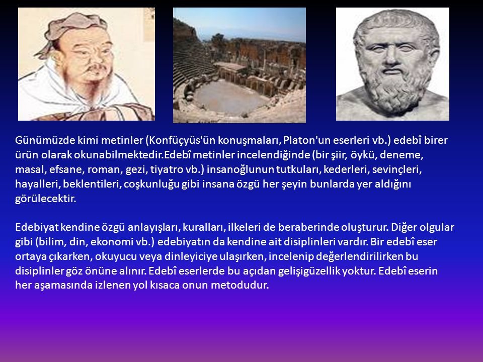 Günümüzde kimi metinler (Konfüçyüs'ün konuşmaları, Platon'un eserleri vb.) edebî birer ürün olarak okunabilmektedir.Edebî metinler incelendiğinde (bir