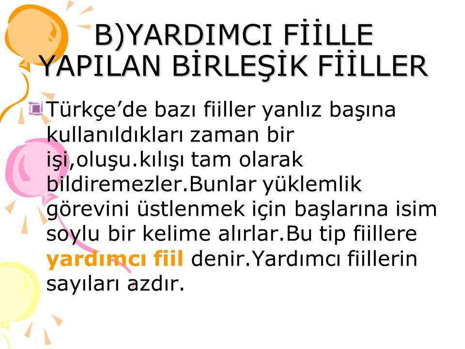 B)YARDIMCI FİİLLE YAPILAN BİRLEŞİK FİİLLER Türkçe'de bazı fiiller yanlız başına kullanıldıkları zaman bir işi,oluşu.kılışı tam olarak bildiremezler.Bunlar yüklemlik görevini üstlenmek için başlarına isim soylu bir kelime alırlar.Bu tip fiillere yardımcı fiil denir.Yardımcı fiillerin sayıları azdır.
