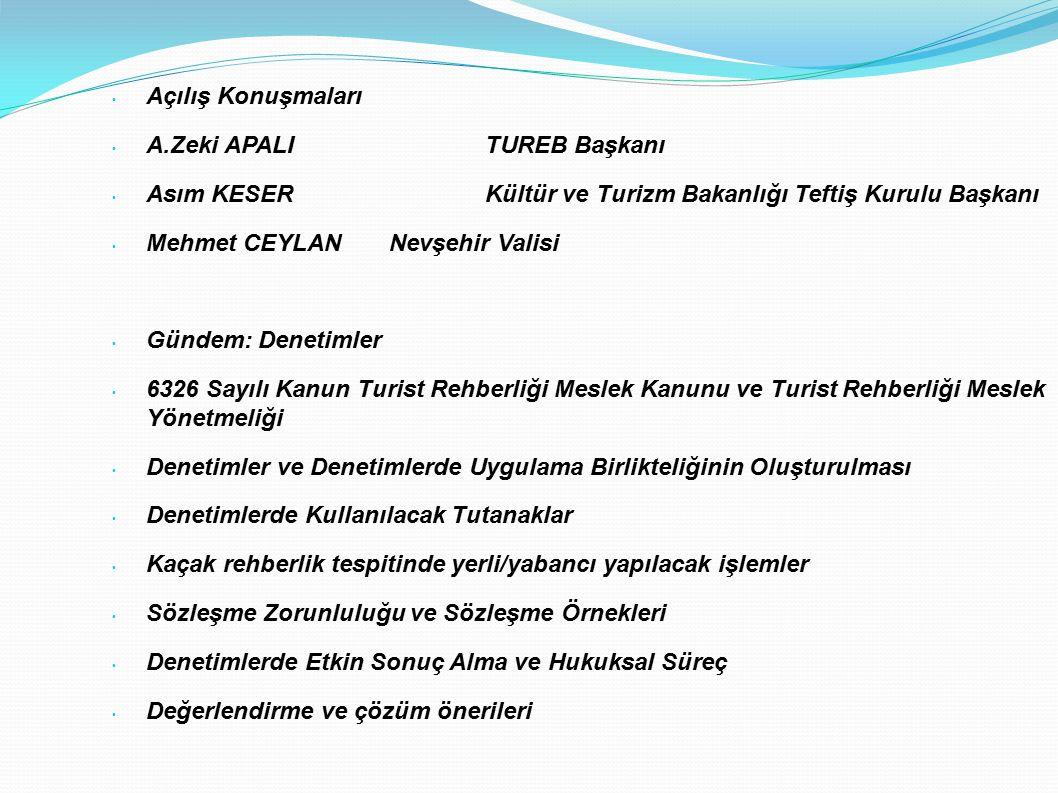 Açılış Konuşmaları A.Zeki APALI TUREB Başkanı Asım KESERKültür ve Turizm Bakanlığı Teftiş Kurulu Başkanı Mehmet CEYLAN Nevşehir Valisi Gündem: Denetimler 6326 Sayılı Kanun Turist Rehberliği Meslek Kanunu ve Turist Rehberliği Meslek Yönetmeliği Denetimler ve Denetimlerde Uygulama Birlikteliğinin Oluşturulması Denetimlerde Kullanılacak Tutanaklar Kaçak rehberlik tespitinde yerli/yabancı yapılacak işlemler Sözleşme Zorunluluğu ve Sözleşme Örnekleri Denetimlerde Etkin Sonuç Alma ve Hukuksal Süreç Değerlendirme ve çözüm önerileri