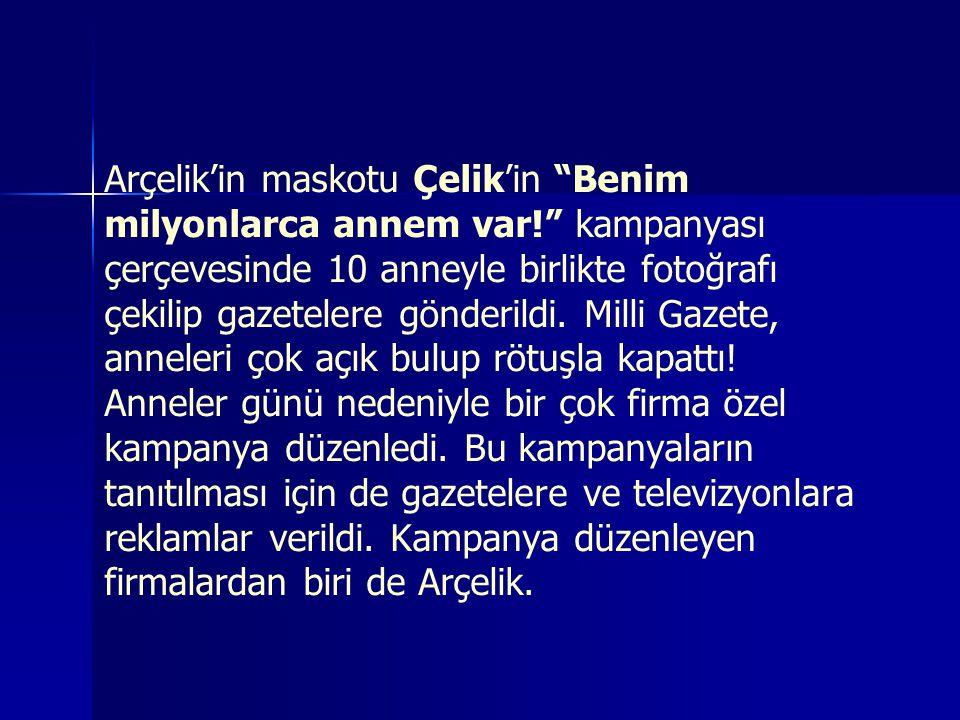 Arçelik'in maskotu Çelik'in Benim milyonlarca annem var! kampanyası çerçevesinde 10 anneyle birlikte fotoğrafı çekilip gazetelere gönderildi.