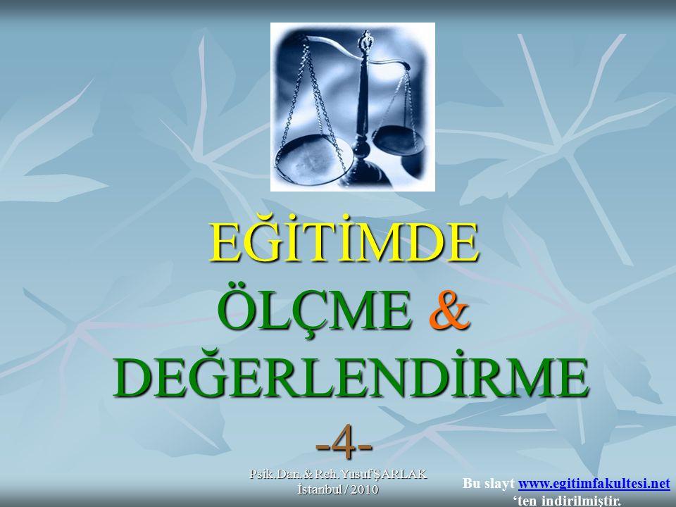 EĞİTİMDE ÖLÇME & DEĞERLENDİRME -4- Psik.Dan.& Reh.Yusuf ŞARLAK İstanbul / 2010 Bu slayt www.egitimfakultesi.net 'ten indirilmiştir.www.egitimfakultesi