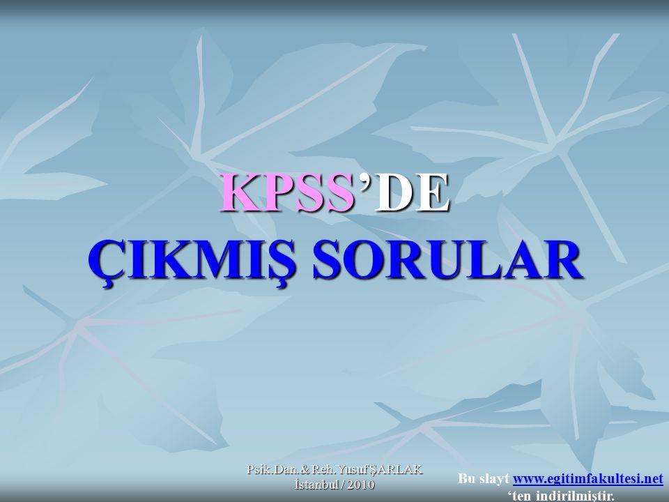 KPSS'DE ÇIKMIŞ SORULAR Psik.Dan.& Reh.Yusuf ŞARLAK İstanbul / 2010 Bu slayt www.egitimfakultesi.net 'ten indirilmiştir.www.egitimfakultesi.net