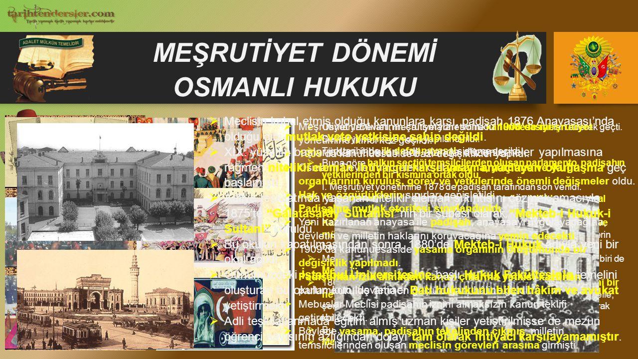 MEŞRUTİYET DÖNEMİ OSMANLI HUKUKU  Osmanlı Devleti, meşrutiyet yönetimine kanunuesasiyi ilan ederek geçti.