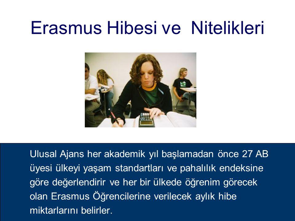 Erasmus Hibesi ve Nitelikleri Ulusal Ajans her akademik yıl başlamadan önce 27 AB üyesi ülkeyi yaşam standartları ve pahalılık endeksine göre değerlendirir ve her bir ülkede öğrenim görecek olan Erasmus Öğrencilerine verilecek aylık hibe miktarlarını belirler.