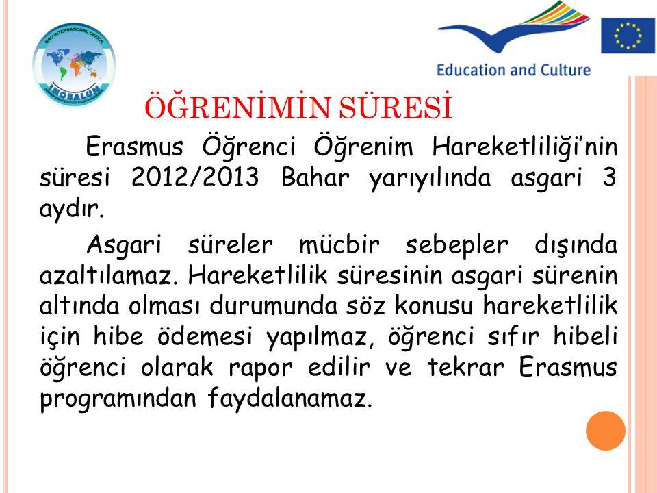 Erasmus Öğrenci Öğrenim Hareketliliği'nin süresi 2012/2013 Bahar yarıyılında asgari 3 aydır. Asgari süreler mücbir sebepler dışında azaltılamaz. Harek