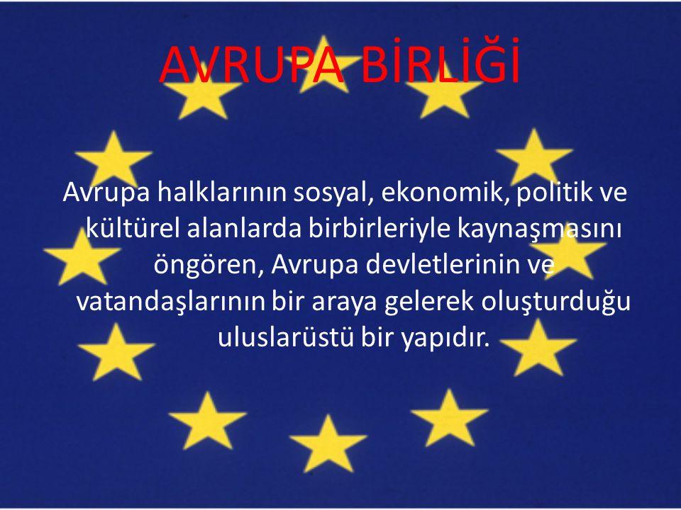 AVRUPA BİRLİĞİ Avrupa halklarının sosyal, ekonomik, politik ve kültürel alanlarda birbirleriyle kaynaşmasını öngören, Avrupa devletlerinin ve vatandaş