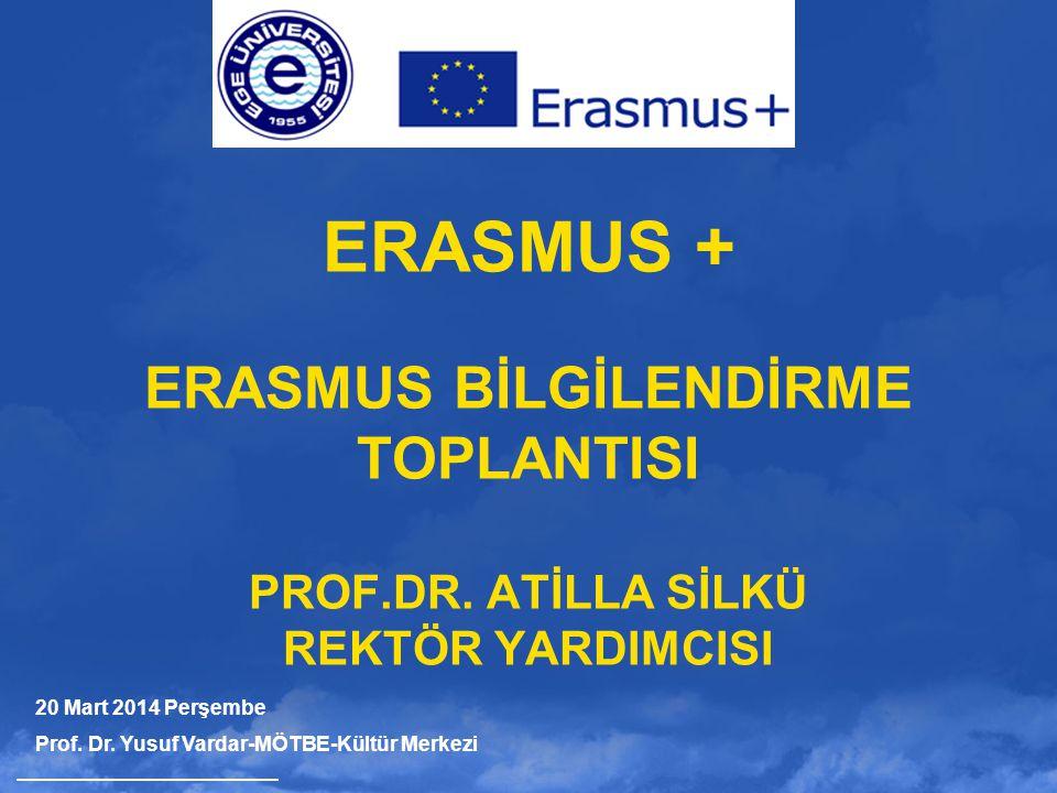 ERASMUS + ERASMUS BİLGİLENDİRME TOPLANTISI PROF.DR. ATİLLA SİLKÜ REKTÖR YARDIMCISI 20 Mart 2014 Perşembe Prof. Dr. Yusuf Vardar-MÖTBE-Kültür Merkezi