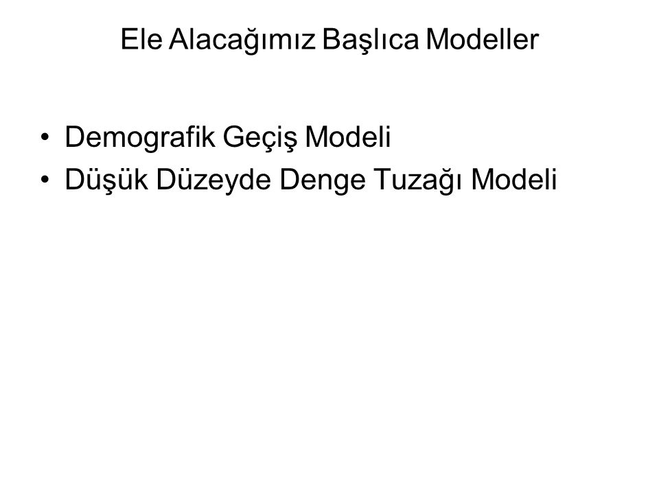 Ele Alacağımız Başlıca Modeller Demografik Geçiş Modeli Düşük Düzeyde Denge Tuzağı Modeli