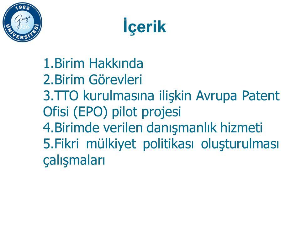 İçerik 1.Birim Hakkında 2.Birim Görevleri 3.TTO kurulmasına ilişkin Avrupa Patent Ofisi (EPO) pilot projesi 4.Birimde verilen danışmanlık hizmeti 5.Fikri mülkiyet politikası oluşturulması çalışmaları
