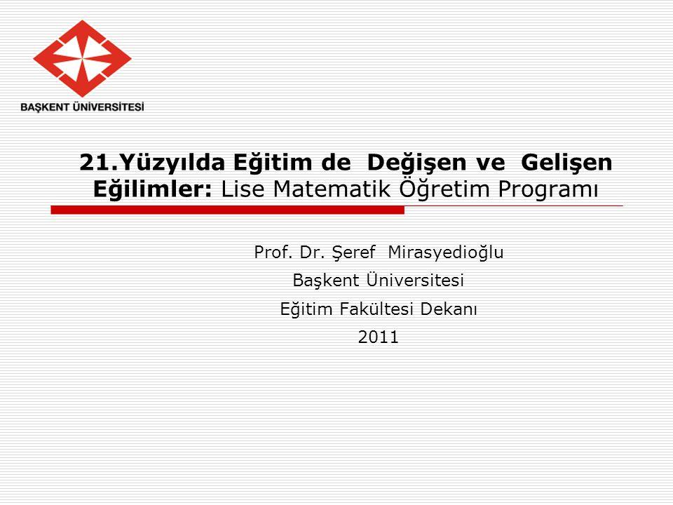 21.Yüzyılda Eğitim de Değişen ve Gelişen Eğilimler: Lise Matematik Öğretim Programı Prof. Dr. Şeref Mirasyedioğlu Başkent Üniversitesi Eğitim Fakültes