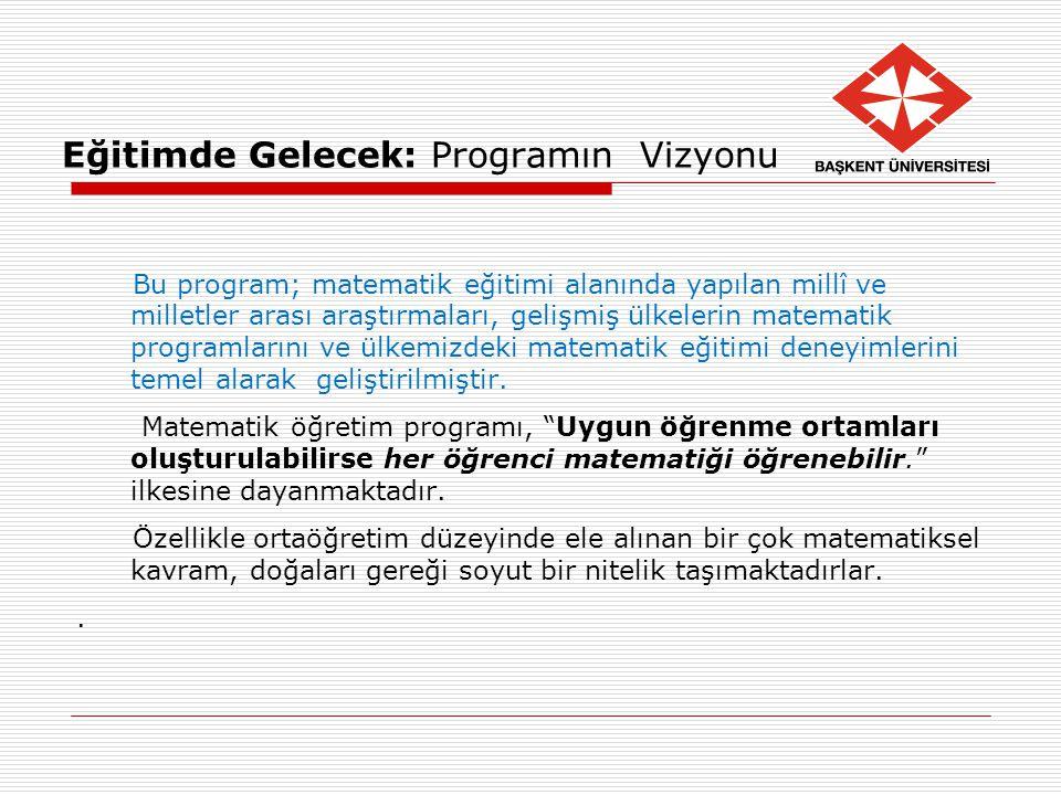 Eğitimde Gelecek: Programın Vizyonu Bu program; matematik eğitimi alanında yapılan millî ve milletler arası araştırmaları, gelişmiş ülkelerin matemati