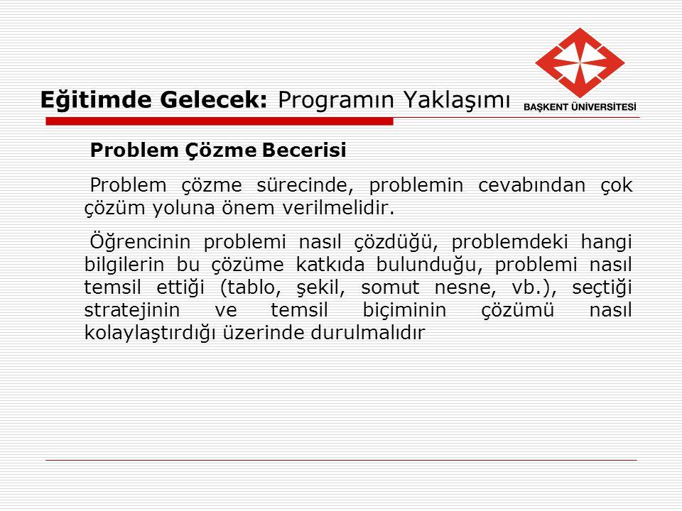 Eğitimde Gelecek: Programın Yaklaşımı Problem Çözme Becerisi Problem çözme sürecinde, problemin cevabından çok çözüm yoluna önem verilmelidir. Öğrenci