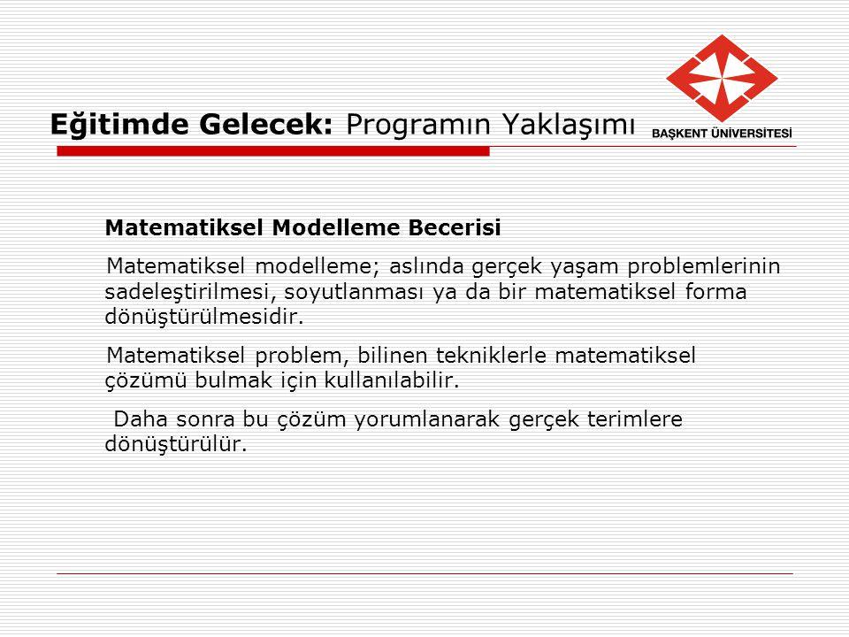 Eğitimde Gelecek: Programın Yaklaşımı Matematiksel Modelleme Becerisi Matematiksel modelleme; aslında gerçek yaşam problemlerinin sadeleştirilmesi, so