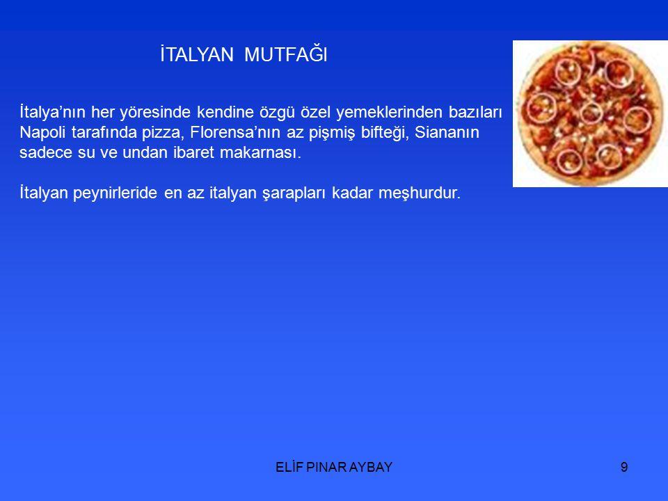 ELİF PINAR AYBAY9 İTALYAN MUTFAĞI İtalya'nın her yöresinde kendine özgü özel yemeklerinden bazıları Napoli tarafında pizza, Florensa'nın az pişmiş bifteği, Siananın sadece su ve undan ibaret makarnası.