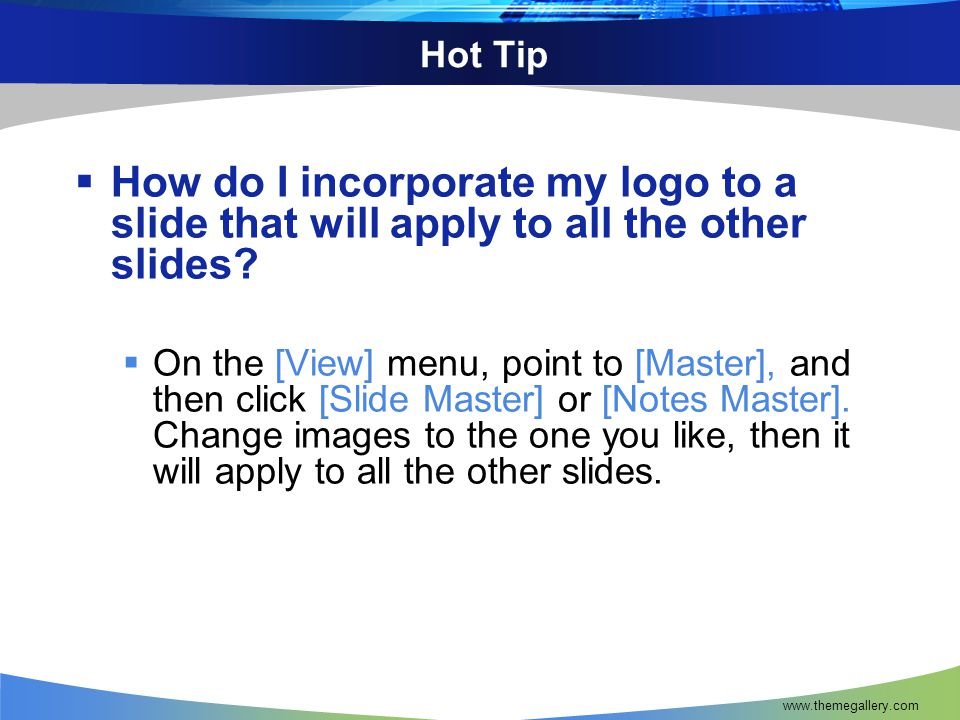 Hot Tip  How do I incorporate my logo to a slide that will apply to all the other slides?  On the [View] menu, point to [Master], and then click [Sl