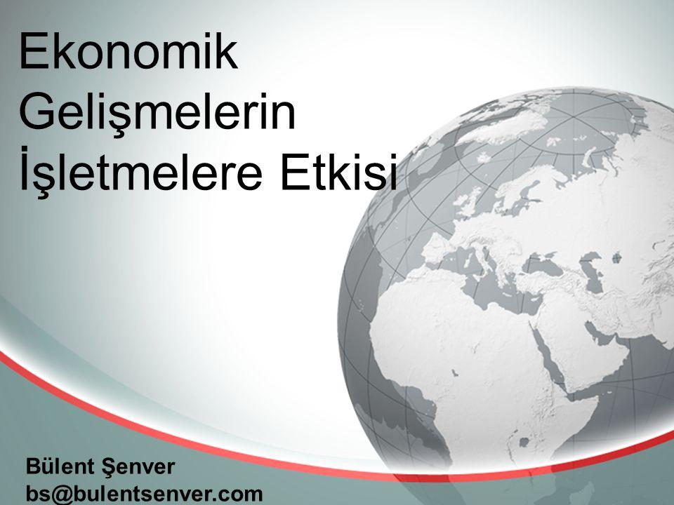 Bülent Şenver bs@bulentsenver.com Ekonomik Gelişmelerin İşletmelere Etkisi