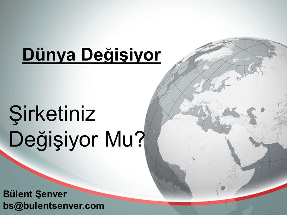 Dünya Değişiyor Bülent Şenver bs@bulentsenver.com Şirketiniz Değişiyor Mu?