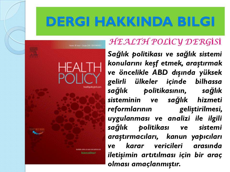 DERGI HAKKINDA BILGI HEALTH POL İ CY DERG İ S İ Sa ğ lık politikası ve sa ğ lık sistemi konularını keşf etmek, araştırmak ve öncelikle ABD dışında yüksek gelirli ülkeler içinde bilhassa sa ğ lık politikasının, sa ğ lık sisteminin ve sa ğ lık hizmeti reformlarının geliştirilmesi, uygulanması ve analizi ile ilgili sa ğ lık politikası ve sistemi araştırmacıları, kanun yapıcıları ve karar vericileri arasında iletişimin artıtılması için bir araç olması amaçlanmıştır.
