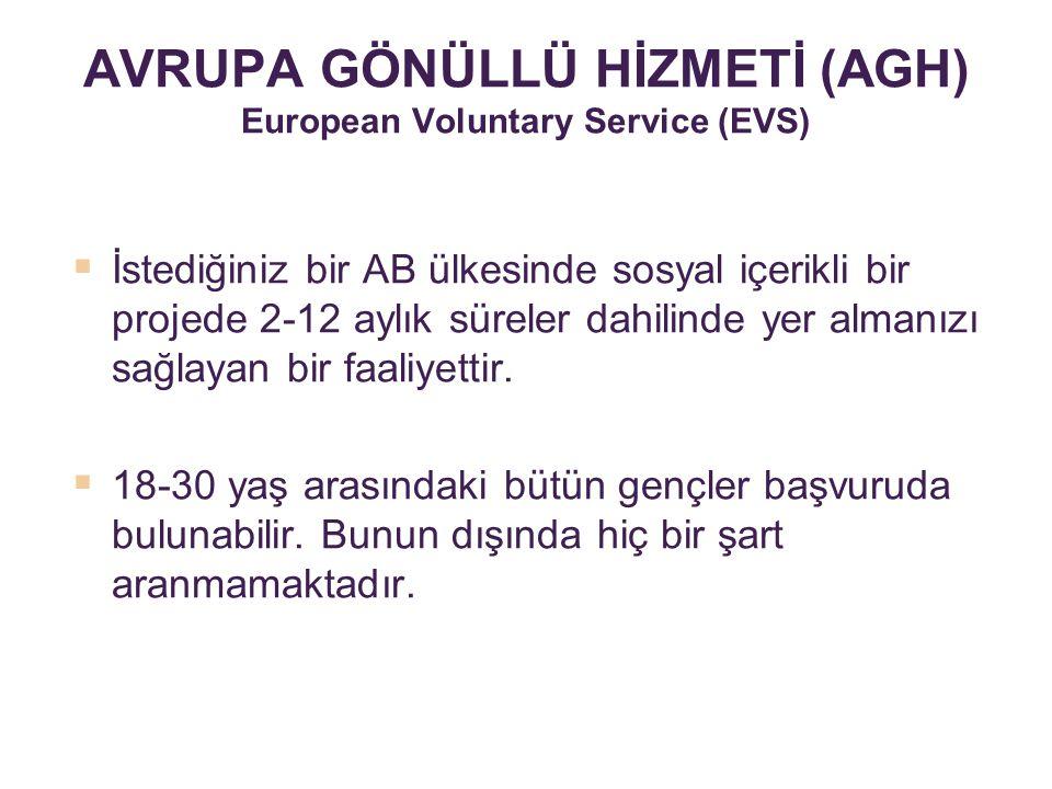 AVRUPA GÖNÜLLÜ HİZMETİ (AGH) European Voluntary Service (EVS)  İstediğiniz bir AB ülkesinde sosyal içerikli bir projede 2-12 aylık süreler dahilinde