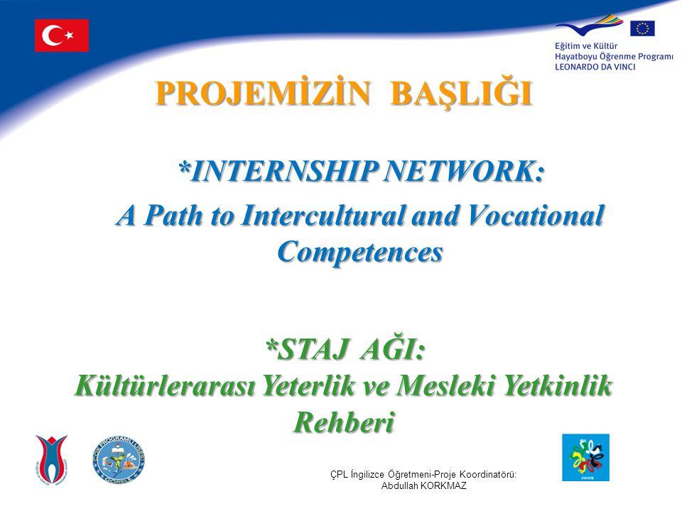 *INTERNSHIP NETWORK: A Path to Intercultural and Vocational Competences *STAJ AĞI: Kültürlerarası Yeterlik ve Mesleki Yetkinlik Rehberi PROJEMİZİN BAŞLIĞI ÇPL İngilizce Öğretmeni-Proje Koordinatörü: Abdullah KORKMAZ