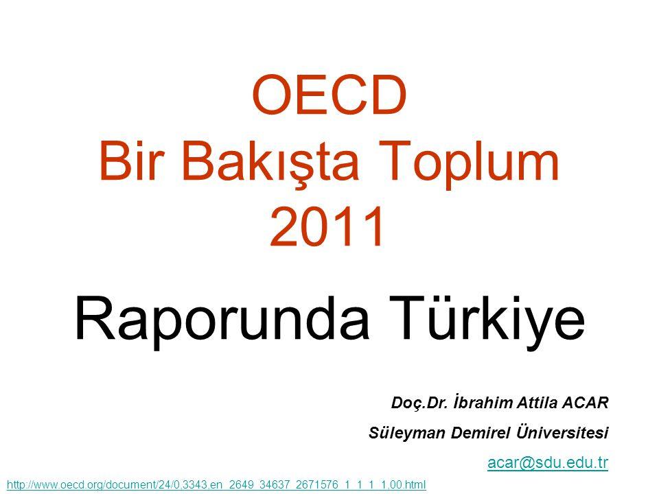 OECD Bir Bakışta Toplum 2011 Raporunda Türkiye Doç.Dr. İbrahim Attila ACAR Süleyman Demirel Üniversitesi acar@sdu.edu.tr http://www.oecd.org/document/