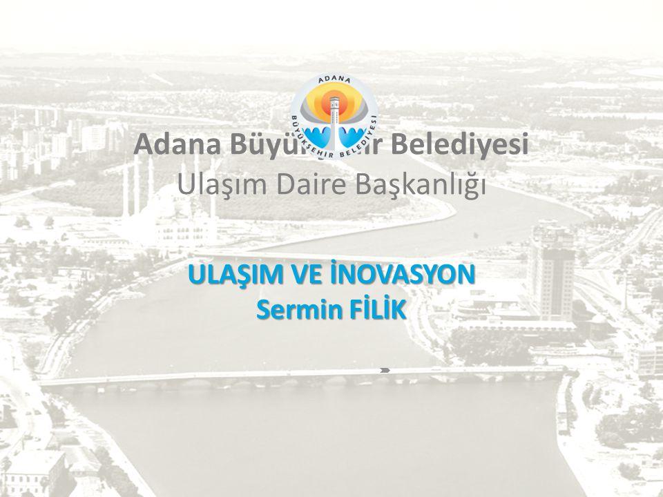 ULAŞIM VE İNOVASYON Sermin FİLİK Adana Büyükşehir Belediyesi Ulaşım Daire Başkanlığı ULAŞIM VE İNOVASYON Sermin FİLİK