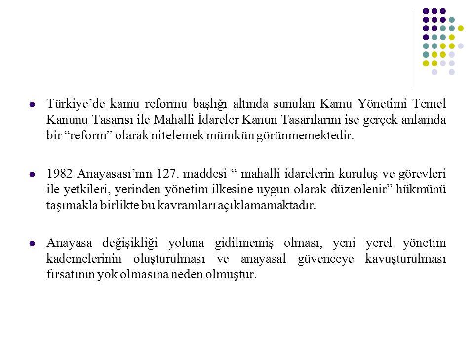 """Türkiye'de kamu reformu başlığı altında sunulan Kamu Yönetimi Temel Kanunu Tasarısı ile Mahalli İdareler Kanun Tasarılarını ise gerçek anlamda bir """"re"""