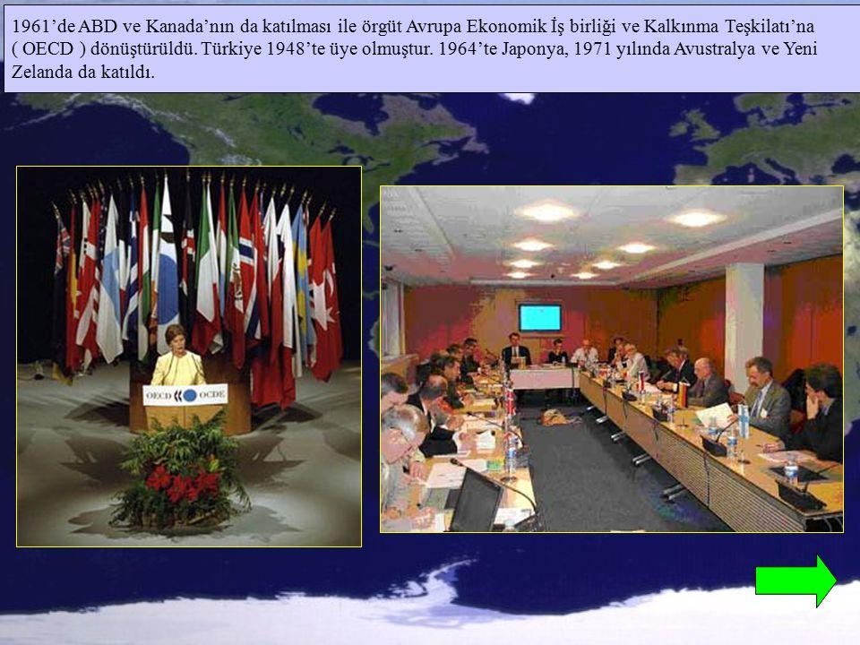 1961'de ABD ve Kanada'nın da katılması ile örgüt Avrupa Ekonomik İş birliği ve Kalkınma Teşkilatı'na ( OECD ) dönüştürüldü. Türkiye 1948'te üye olmuşt