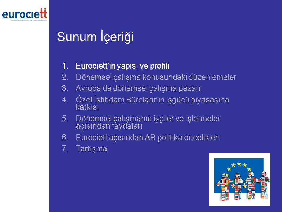 Sunum İçeriği 1.Eurociett'in yapısı ve profili 2.Dönemsel çalışma konusundaki düzenlemeler 3.Avrupa'da dönemsel çalışma pazarı 4.Özel İstihdam Bürolarının işgücü piyasasına katkısı 5.Dönemsel çalışmanın işçiler ve işletmeler açısından faydaları 6.Eurociett açısından AB politika öncelikleri 7.Tartışma