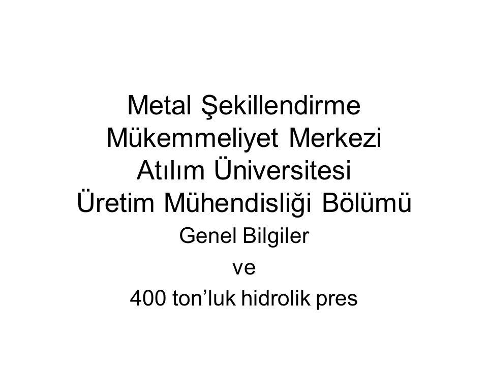 Metal Şekillendirme Mükemmeliyet Merkezi Atılım Üniversitesi Üretim Mühendisliği Bölümü Genel Bilgiler ve 400 ton'luk hidrolik pres