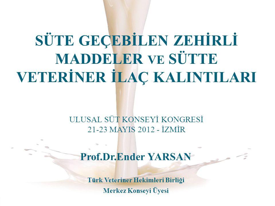 SÜTE GEÇEBİLEN ZEHİRLİ MADDELER VE SÜTTE VETERİNER İLAÇ KALINTILARI ULUSAL SÜT KONSEYİ KONGRESİ 21-23 MAYIS 2012 - İZMİR Prof.Dr.Ender YARSAN Türk Vet