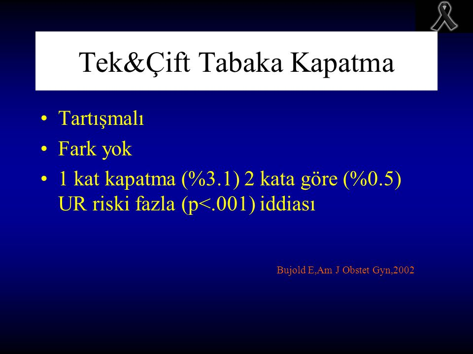 Tek&Çift Tabaka Kapatma Tartışmalı Fark yok 1 kat kapatma (%3.1) 2 kata göre (%0.5) UR riski fazla (p<.001) iddiası Bujold E,Am J Obstet Gyn,2002