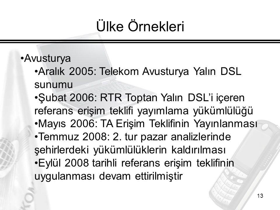 13 Ülke Örnekleri Avusturya Aralık 2005: Telekom Avusturya Yalın DSL sunumu Şubat 2006: RTR Toptan Yalın DSL'i içeren referans erişim teklifi yayımlama yükümlülüğü Mayıs 2006: TA Erişim Teklifinin Yayınlanması Temmuz 2008: 2.