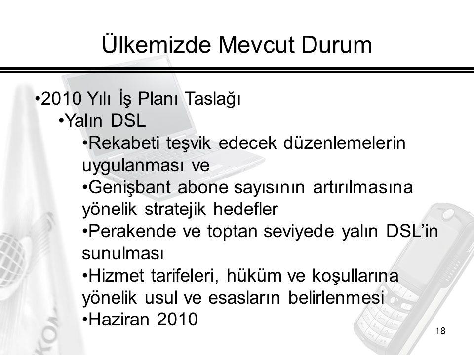 18 Ülkemizde Mevcut Durum 2010 Yılı İş Planı Taslağı Yalın DSL Rekabeti teşvik edecek düzenlemelerin uygulanması ve Genişbant abone sayısının artırılmasına yönelik stratejik hedefler Perakende ve toptan seviyede yalın DSL'in sunulması Hizmet tarifeleri, hüküm ve koşullarına yönelik usul ve esasların belirlenmesi Haziran 2010