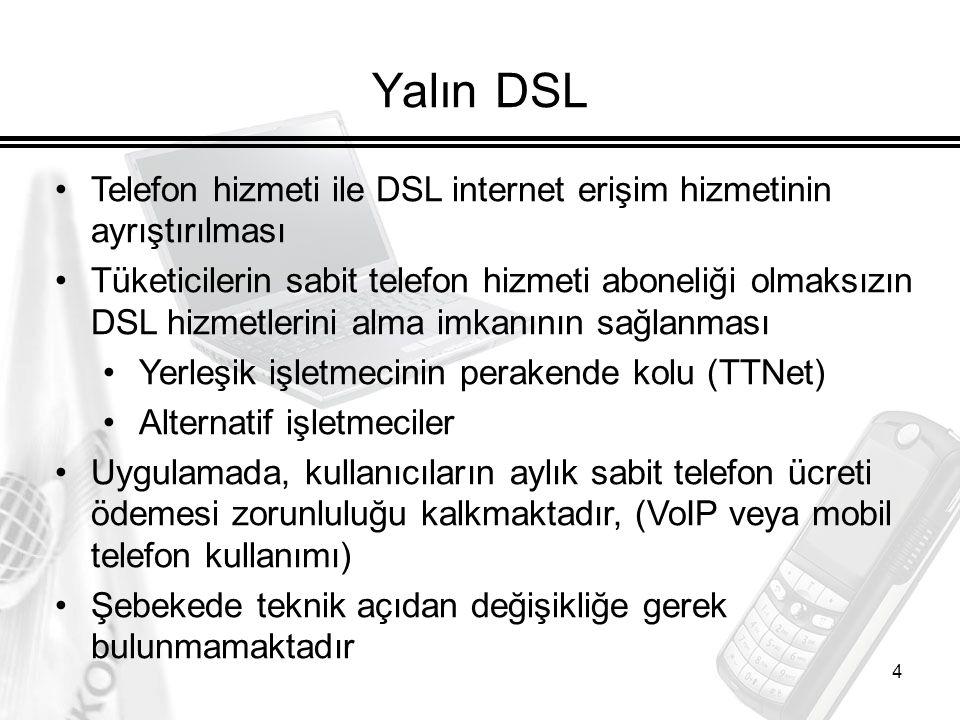 4 Yalın DSL Telefon hizmeti ile DSL internet erişim hizmetinin ayrıştırılması Tüketicilerin sabit telefon hizmeti aboneliği olmaksızın DSL hizmetlerini alma imkanının sağlanması Yerleşik işletmecinin perakende kolu (TTNet) Alternatif işletmeciler Uygulamada, kullanıcıların aylık sabit telefon ücreti ödemesi zorunluluğu kalkmaktadır, (VoIP veya mobil telefon kullanımı) Şebekede teknik açıdan değişikliğe gerek bulunmamaktadır
