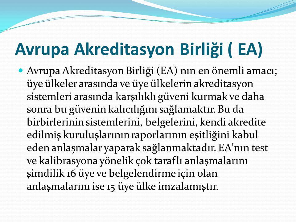 Avrupa Akreditasyon Birliği ( EA) Avrupa Akreditasyon Birliği (EA) nın en önemli amacı; üye ülkeler arasında ve üye ülkelerin akreditasyon sistemleri arasında karşılıklı güveni kurmak ve daha sonra bu güvenin kalıcılığını sağlamaktır.